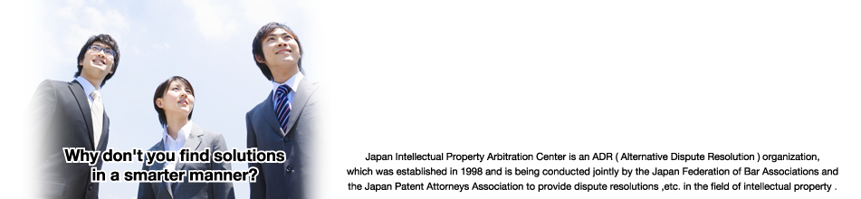 Japan Intellectual Property Arbitration Center is an ADR (alternative dispute resolution) organization established by the Japan Federation of Bar Associations in cooperation with the Japan Patent Attorneys Association, in order to provide a dispute resolution, etc. of intellectual property.